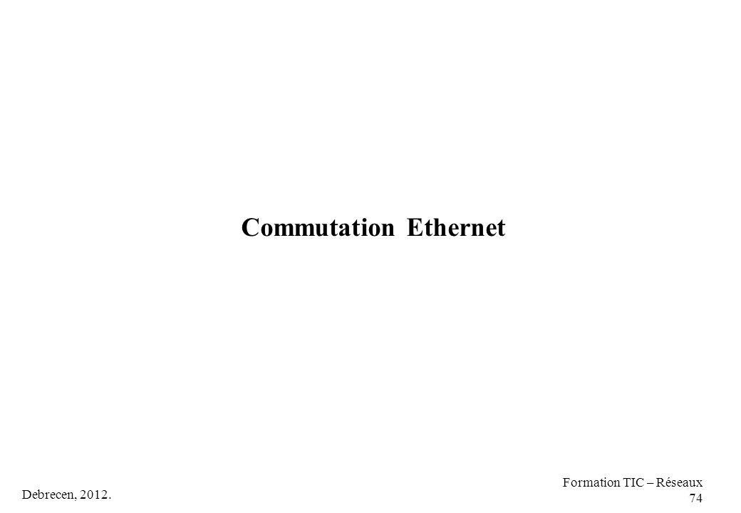 Commutation Ethernet Formation TIC – Réseaux 74 Debrecen, 2012.