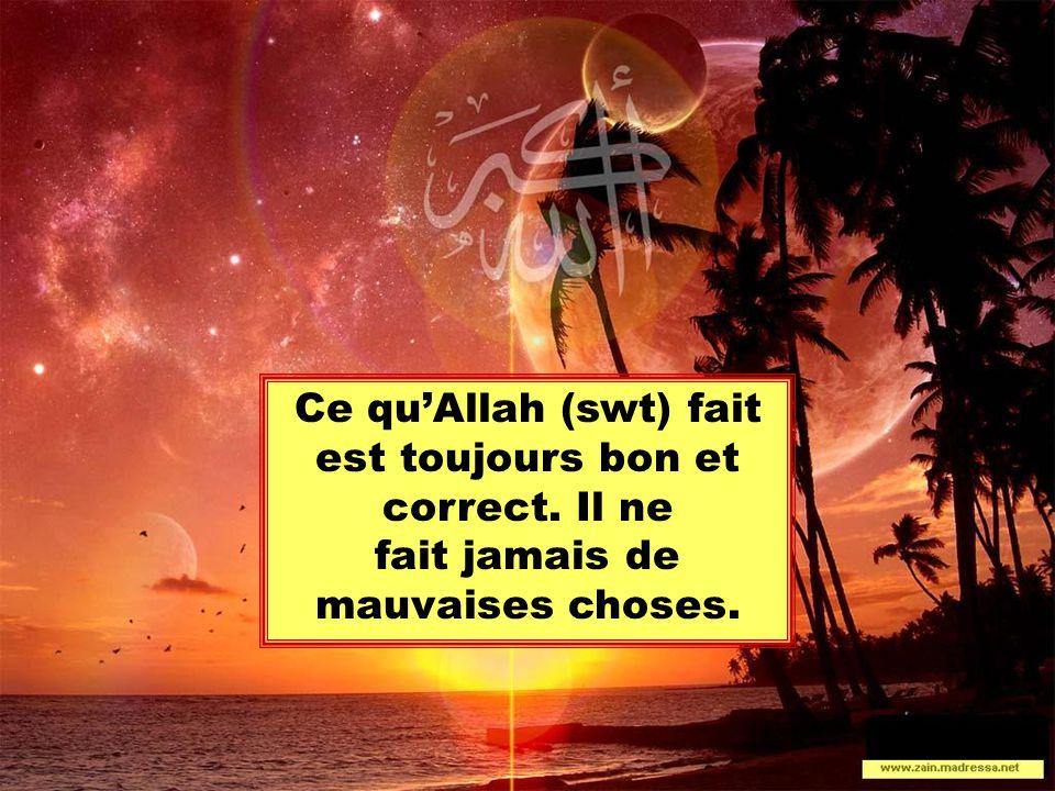 Ce qu'Allah (swt) fait est toujours bon et correct. Il ne