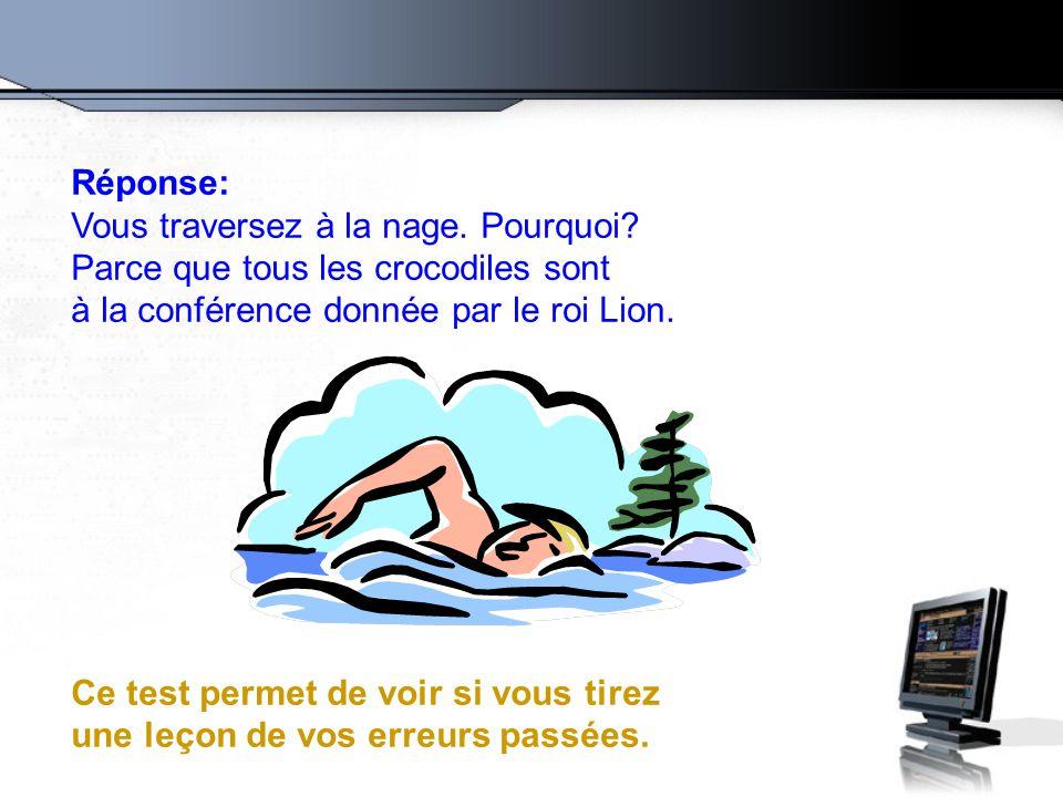 Réponse: Vous traversez à la nage. Pourquoi Parce que tous les crocodiles sont. à la conférence donnée par le roi Lion.