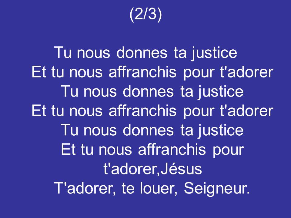 Tu nous donnes ta justice Et tu nous affranchis pour t adorer