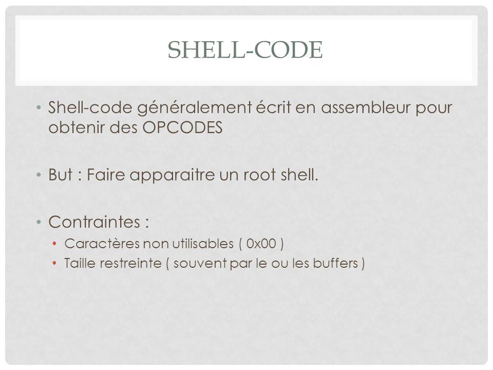 Shell-code Shell-code généralement écrit en assembleur pour obtenir des OPCODES. But : Faire apparaitre un root shell.