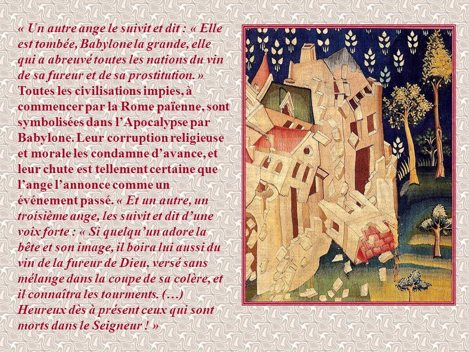 « Un autre ange le suivit et dit : « Elle est tombée, Babylone la grande, elle qui a abreuvé toutes les nations du vin de sa fureur et de sa prostitution. » Toutes les civilisations impies, à commencer par la Rome païenne, sont symbolisées dans l'Apocalypse par Babylone.