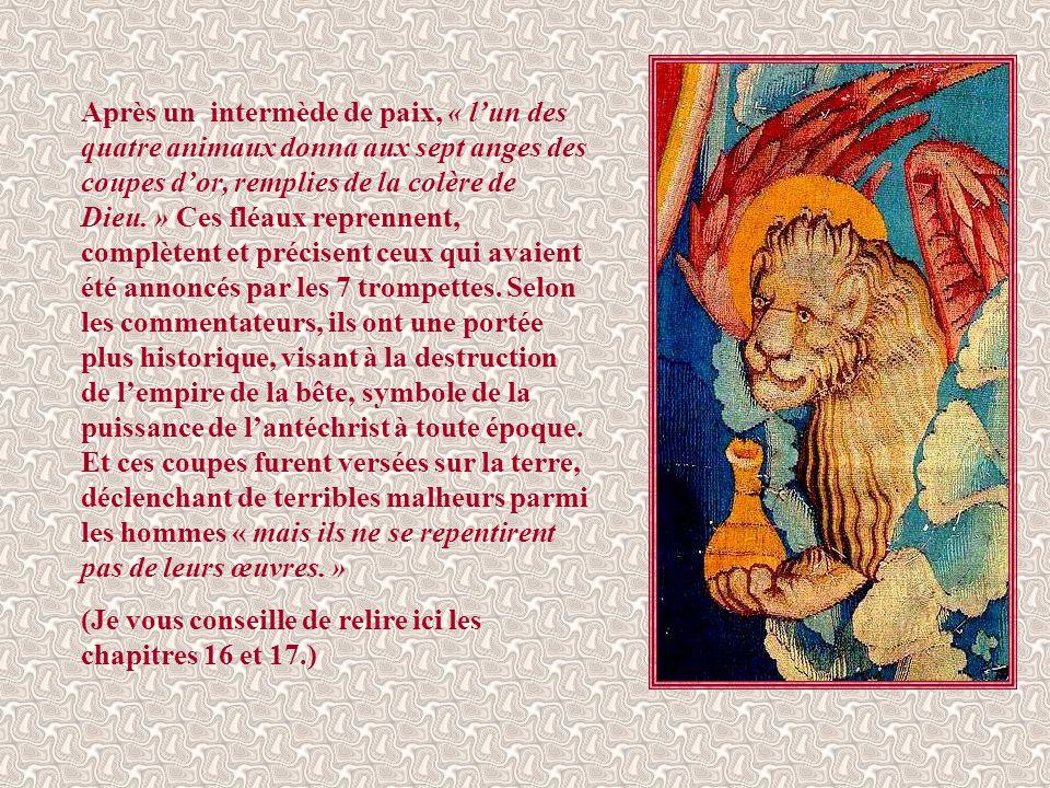 Après un intermède de paix, « l'un des quatre animaux donna aux sept anges des coupes d'or, remplies de la colère de Dieu. » Ces fléaux reprennent, complètent et précisent ceux qui avaient été annoncés par les 7 trompettes. Selon les commentateurs, ils ont une portée plus historique, visant à la destruction de l'empire de la bête, symbole de la puissance de l'antéchrist à toute époque. Et ces coupes furent versées sur la terre, déclenchant de terribles malheurs parmi les hommes « mais ils ne se repentirent pas de leurs œuvres. »