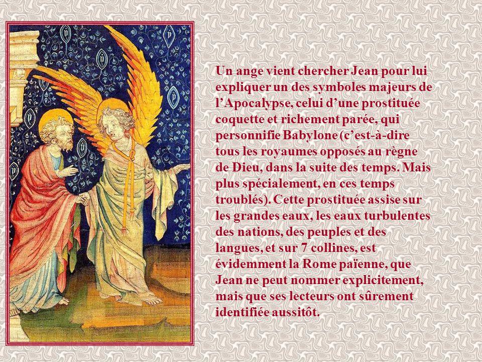 Un ange vient chercher Jean pour lui expliquer un des symboles majeurs de l'Apocalypse, celui d'une prostituée coquette et richement parée, qui personnifie Babylone (c'est-à-dire tous les royaumes opposés au règne de Dieu, dans la suite des temps.
