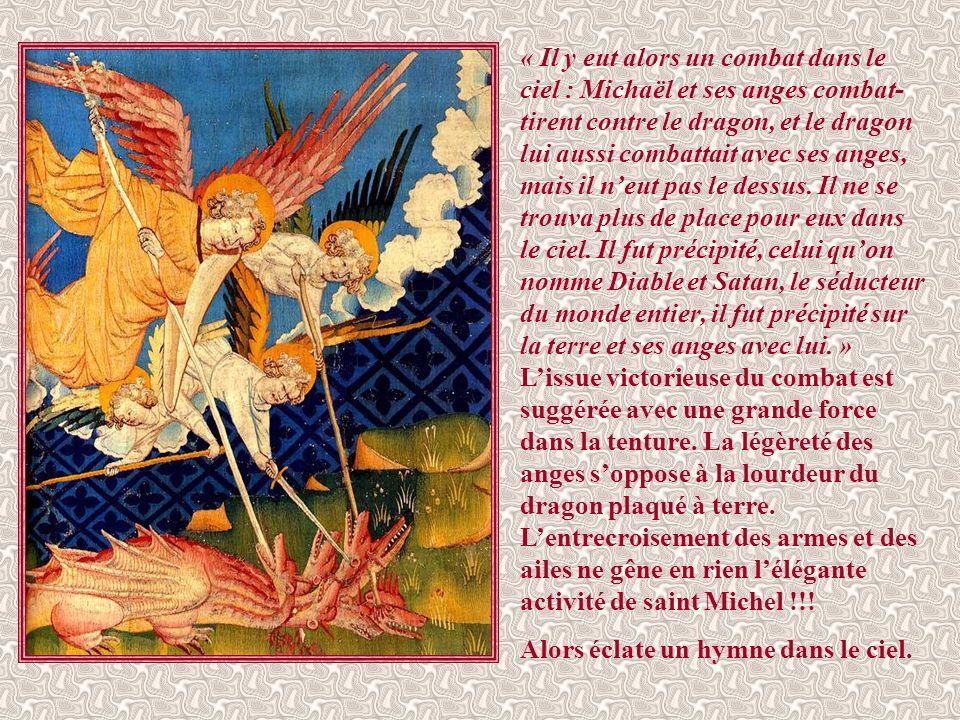 « Il y eut alors un combat dans le ciel : Michaël et ses anges combat-tirent contre le dragon, et le dragon lui aussi combattait avec ses anges, mais il n'eut pas le dessus. Il ne se trouva plus de place pour eux dans le ciel. Il fut précipité, celui qu'on nomme Diable et Satan, le séducteur du monde entier, il fut précipité sur la terre et ses anges avec lui. » L'issue victorieuse du combat est suggérée avec une grande force dans la tenture. La légèreté des anges s'oppose à la lourdeur du dragon plaqué à terre. L'entrecroisement des armes et des ailes ne gêne en rien l'élégante activité de saint Michel !!!