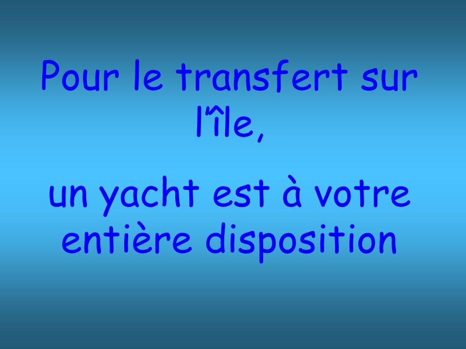 Pour le transfert sur l'île, un yacht est à votre entière disposition