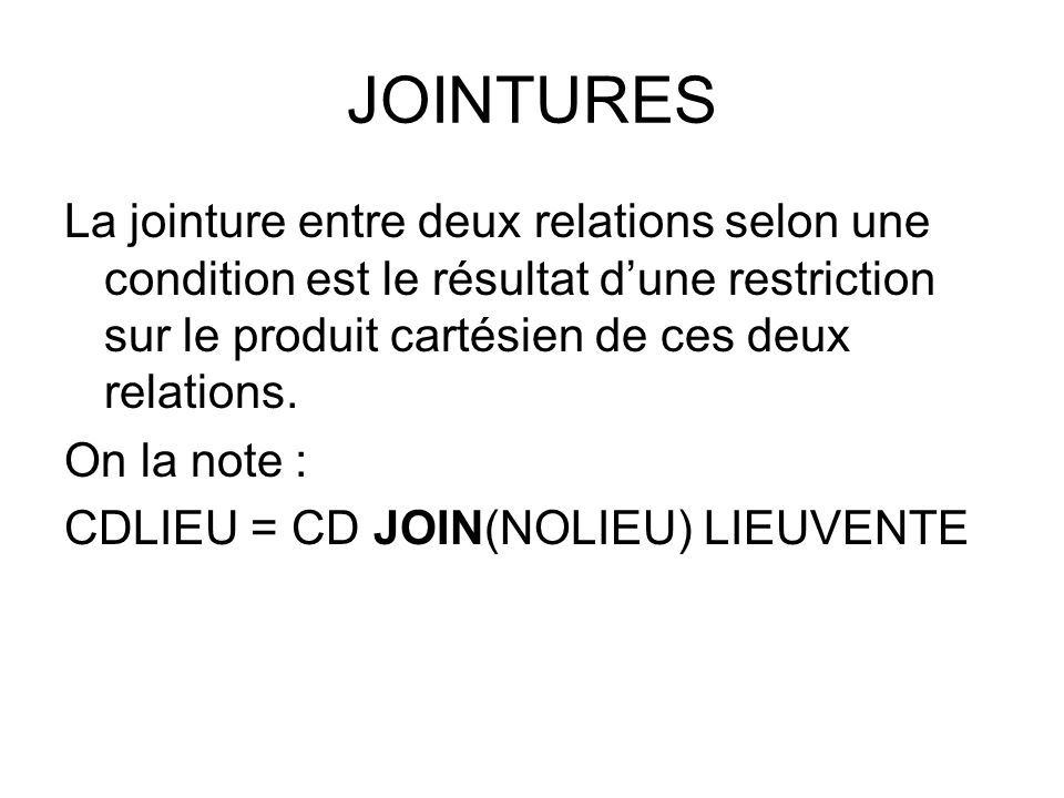 JOINTURES La jointure entre deux relations selon une condition est le résultat d'une restriction sur le produit cartésien de ces deux relations.