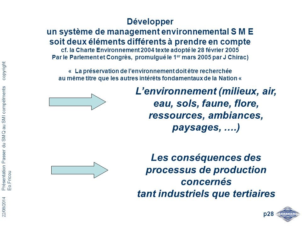 Développer un système de management environnemental S M E soit deux éléments différents à prendre en compte cf. la Charte Environnement 2004 texte adopté le 28 février 2005 Par le Parlement et Congrès, promulgué le 1er mars 2005 par J Chirac) « La préservation de l'environnement doit être recherchée au même titre que les autres intérêts fondamentaux de la Nation «