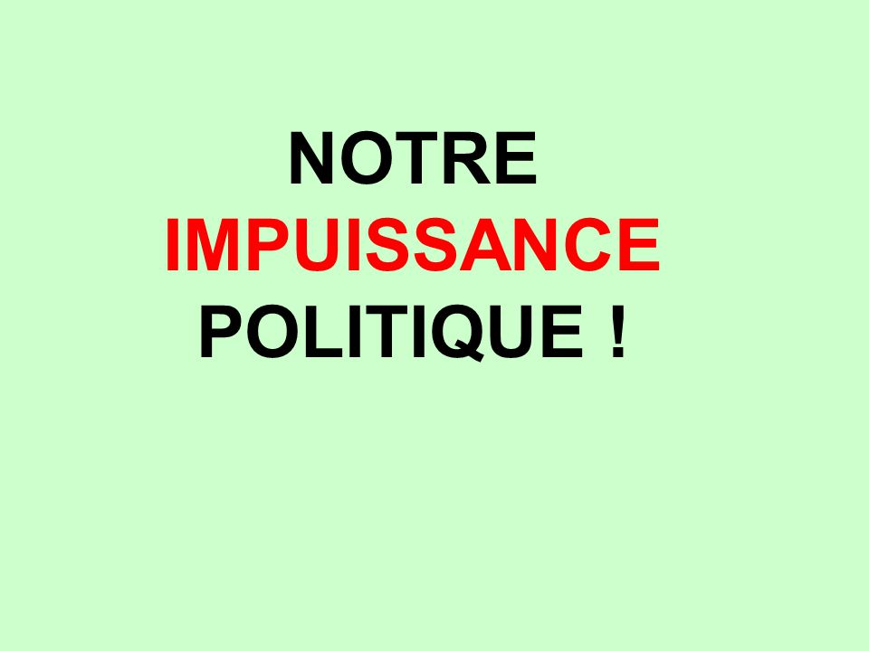 NOTRE IMPUISSANCE POLITIQUE !
