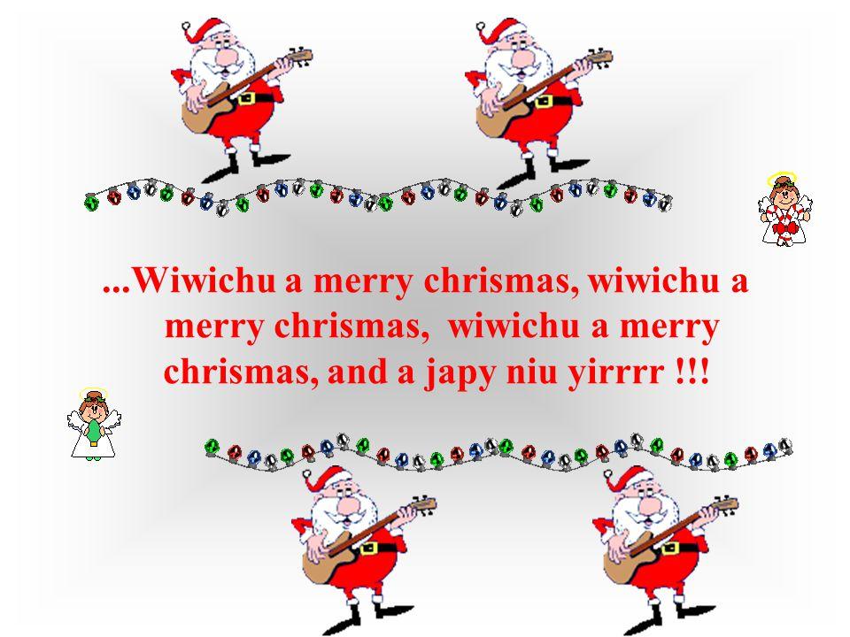 ...Wiwichu a merry chrismas, wiwichu a merry chrismas, wiwichu a merry chrismas, and a japy niu yirrrr !!!