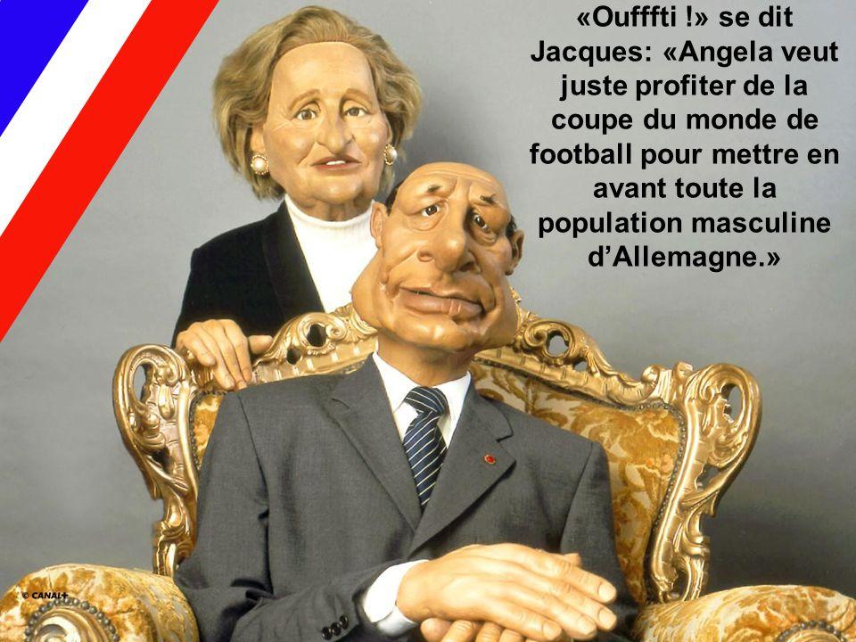 «Oufffti !» se dit Jacques: «Angela veut juste profiter de la coupe du monde de football pour mettre en avant toute la population masculine d'Allemagne.»