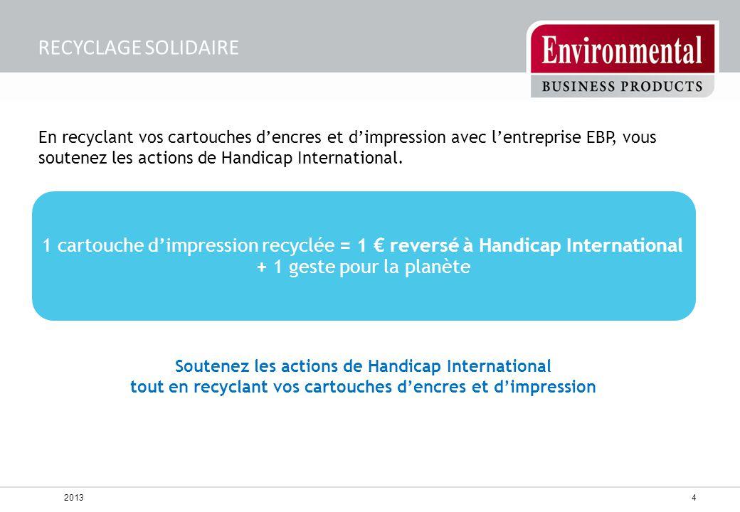 RECYCLAGE SOLIDAIRE En recyclant vos cartouches d'encres et d'impression avec l'entreprise EBP, vous soutenez les actions de Handicap International.