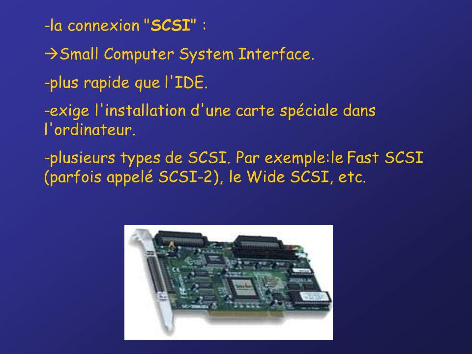 -la connexion SCSI : Small Computer System Interface. -plus rapide que l IDE. -exige l installation d une carte spéciale dans l ordinateur.