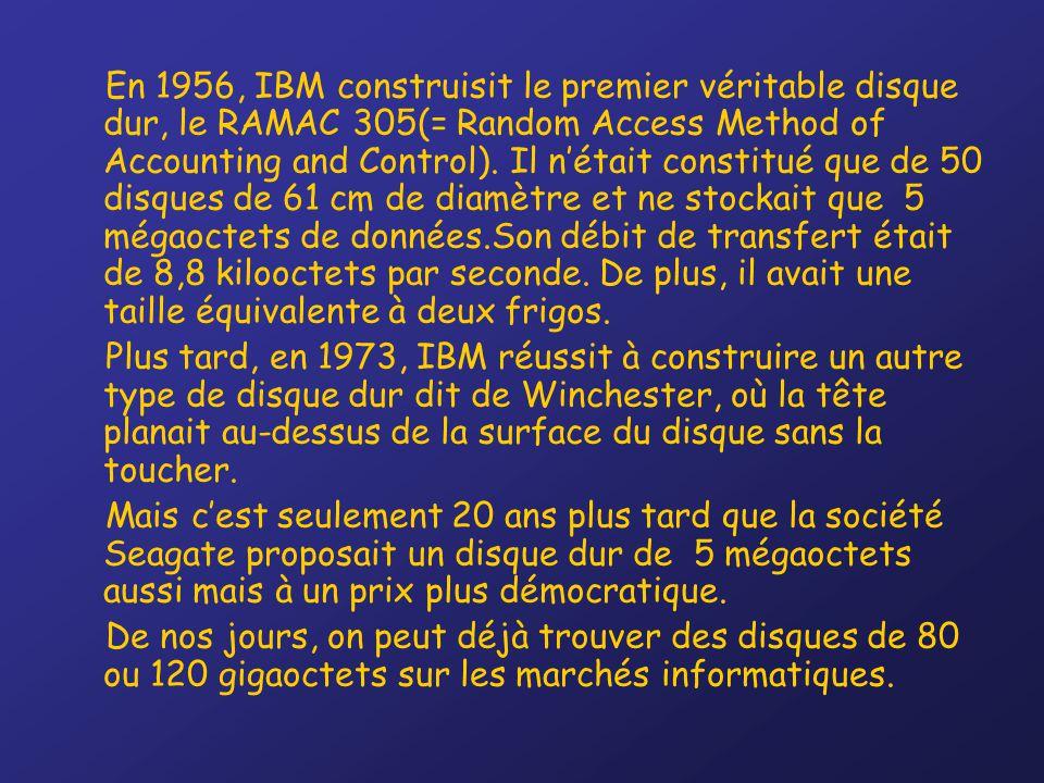 En 1956, IBM construisit le premier véritable disque dur, le RAMAC 305(= Random Access Method of Accounting and Control). Il n'était constitué que de 50 disques de 61 cm de diamètre et ne stockait que 5 mégaoctets de données.Son débit de transfert était de 8,8 kilooctets par seconde. De plus, il avait une taille équivalente à deux frigos.