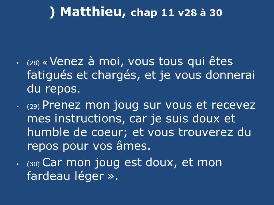 ) Matthieu, chap 11 v28 à 30 (28) « Venez à moi, vous tous qui êtes fatigués et chargés, et je vous donnerai du repos.