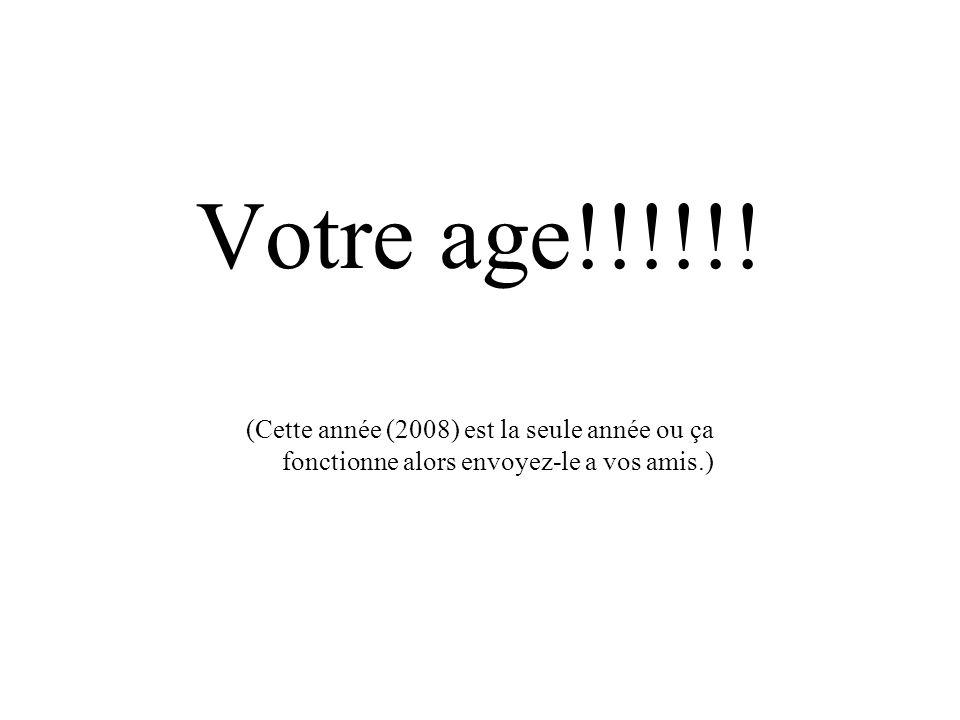 Votre age!!!!!.
