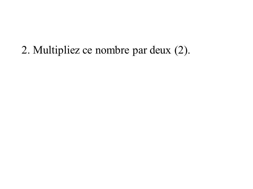 2. Multipliez ce nombre par deux (2).