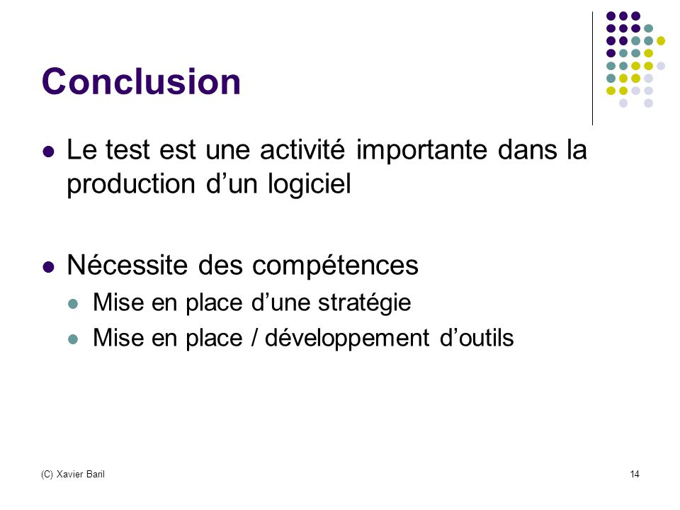 Conclusion Le test est une activité importante dans la production d'un logiciel. Nécessite des compétences.