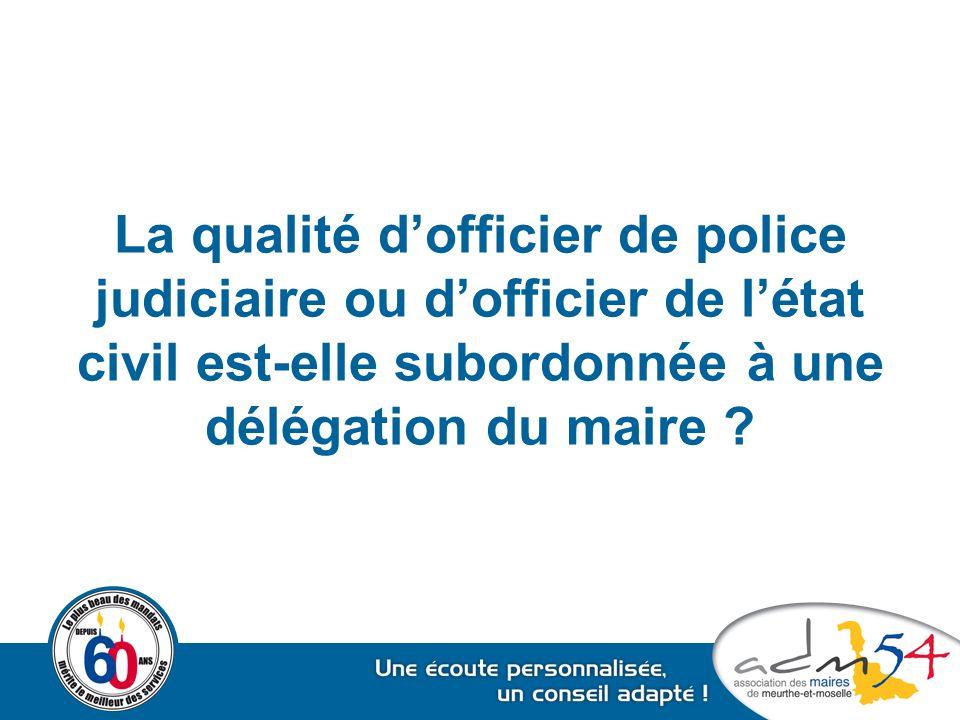 La qualité d'officier de police judiciaire ou d'officier de l'état civil est-elle subordonnée à une délégation du maire .