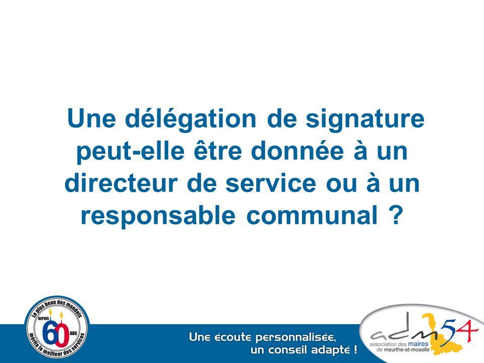 Une délégation de signature peut-elle être donnée à un directeur de service ou à un responsable communal