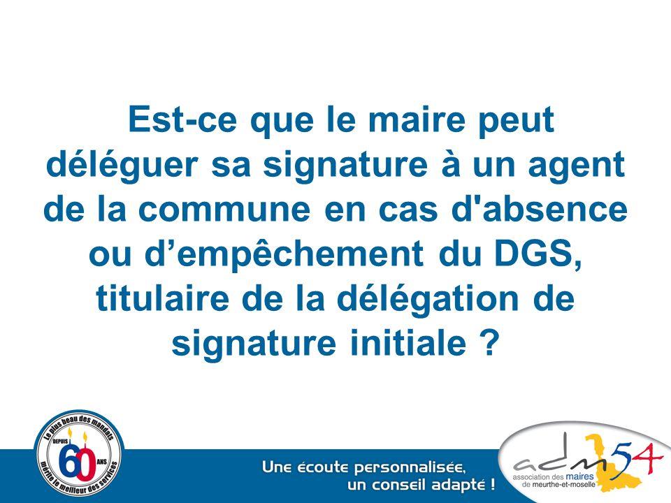 Est-ce que le maire peut déléguer sa signature à un agent de la commune en cas d absence ou d'empêchement du DGS, titulaire de la délégation de signature initiale