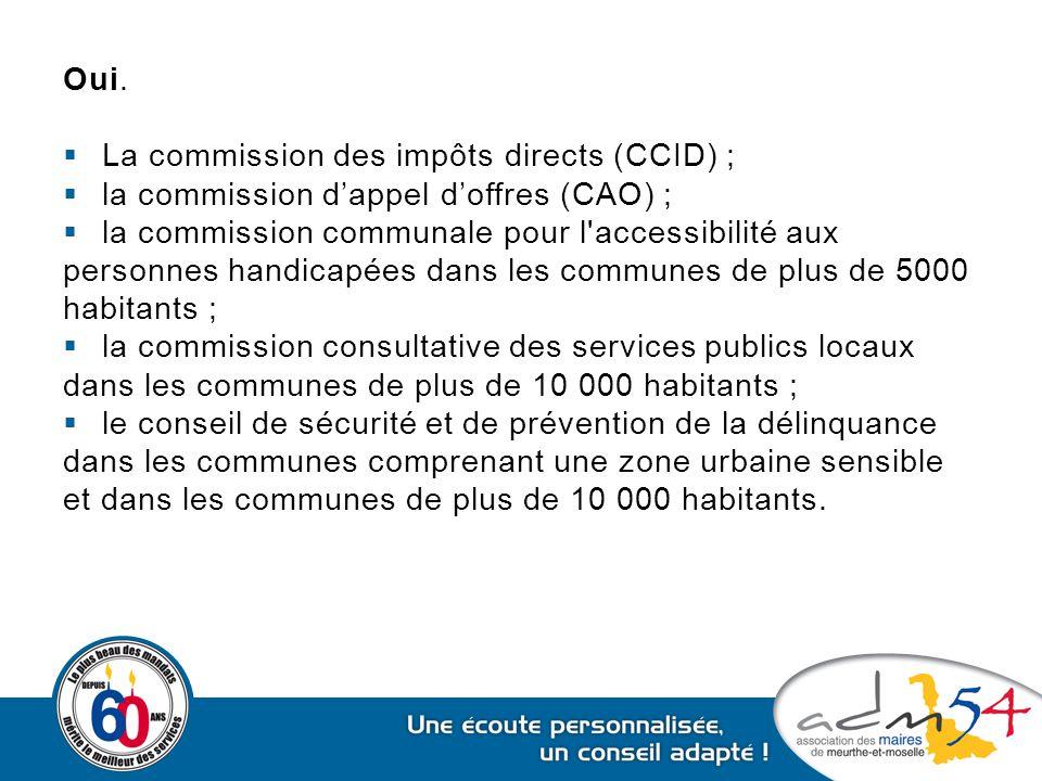 Oui. La commission des impôts directs (CCID) ; la commission d'appel d'offres (CAO) ; la commission communale pour l accessibilité aux.