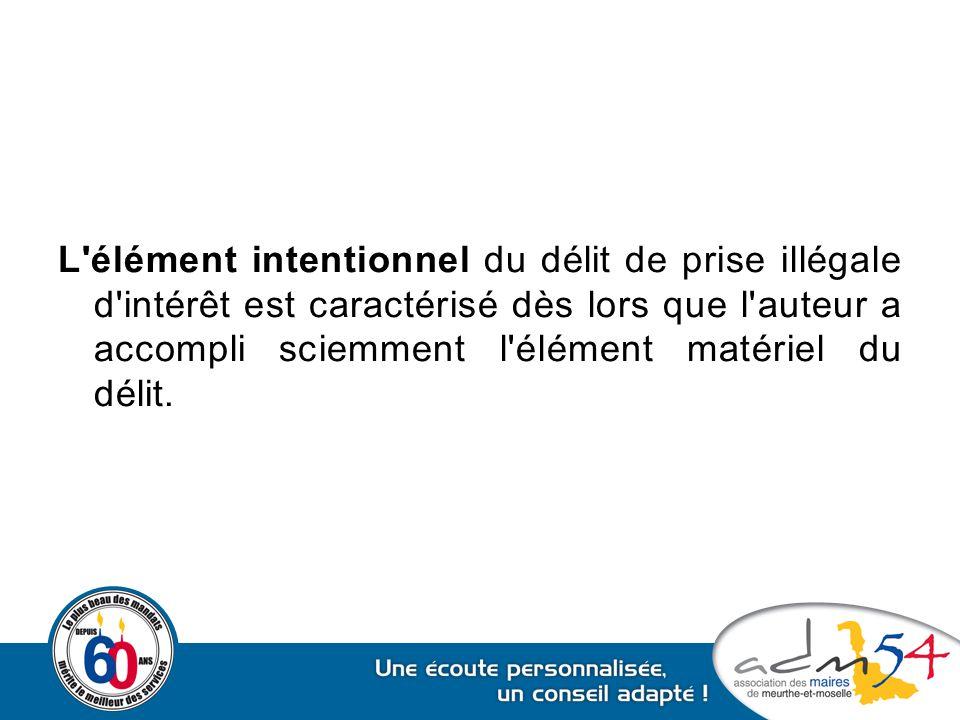 L élément intentionnel du délit de prise illégale d intérêt est caractérisé dès lors que l auteur a accompli sciemment l élément matériel du délit.