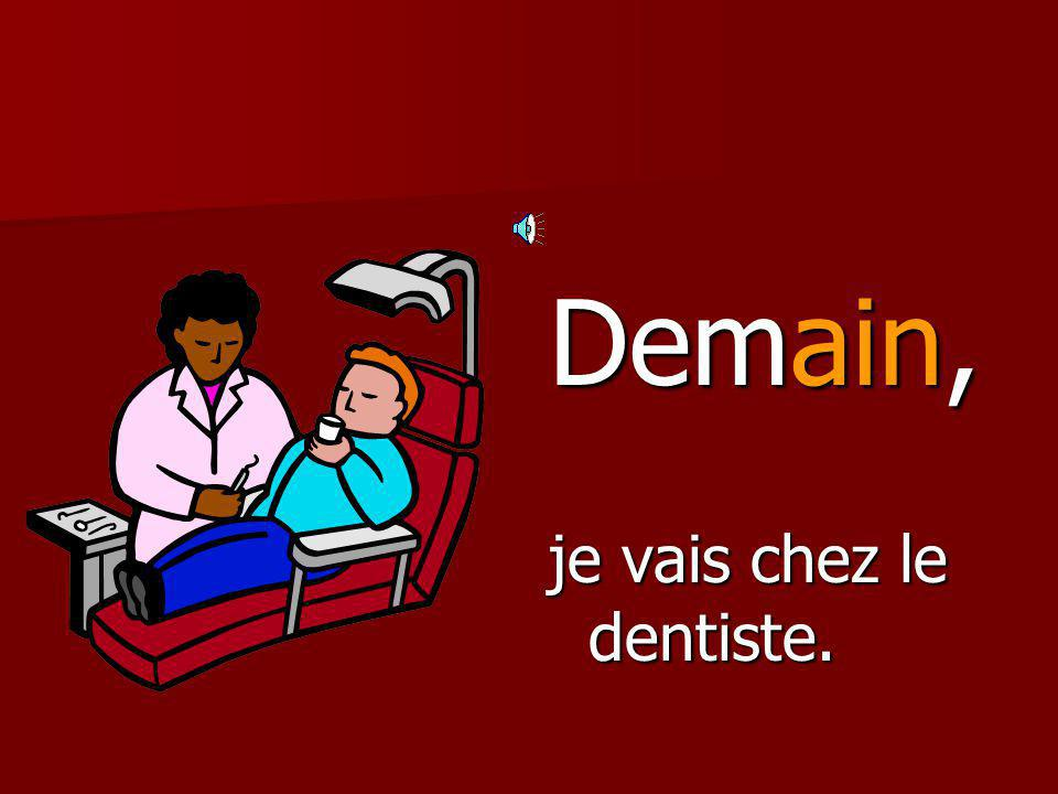 Demain, je vais chez le dentiste.