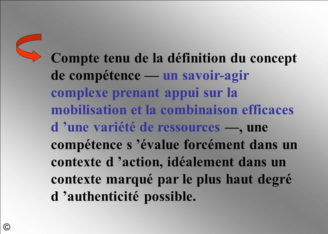 Compte tenu de la définition du concept de compétence — un savoir-agir complexe prenant appui sur la mobilisation et la combinaison efficaces d 'une variété de ressources —, une compétence s 'évalue forcément dans un contexte d 'action, idéalement dans un contexte marqué par le plus haut degré d 'authenticité possible.