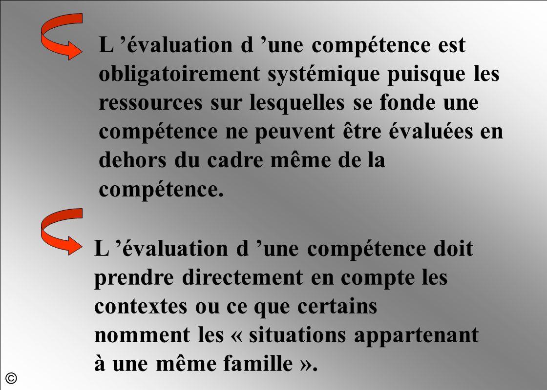 L 'évaluation d 'une compétence est obligatoirement systémique puisque les ressources sur lesquelles se fonde une compétence ne peuvent être évaluées en dehors du cadre même de la compétence.