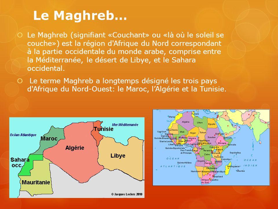 Le Maghreb (signifiant «Couchant» ou «là où le soleil se couche») est la région d Afrique du Nord correspondant à la partie occidentale du monde arabe, comprise entre la Méditerranée, le désert de Libye, et le Sahara occidental.