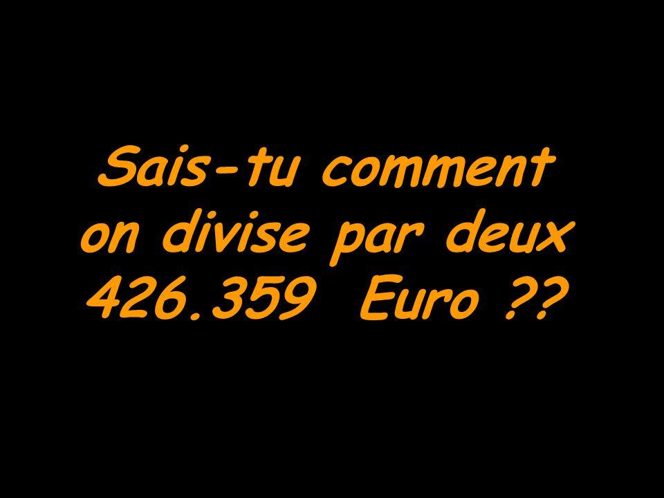 Sais-tu comment on divise par deux 426.359 Euro