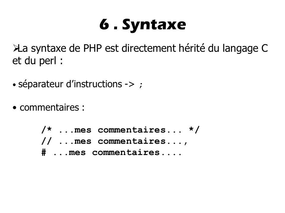 6 . Syntaxe La syntaxe de PHP est directement hérité du langage C et du perl : séparateur d'instructions -> ;