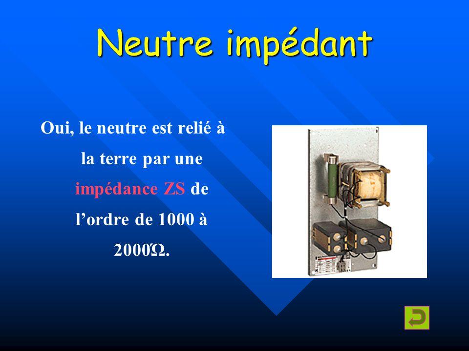 Neutre impédant Oui, le neutre est relié à la terre par une impédance ZS de l'ordre de 1000 à 2000Ώ.