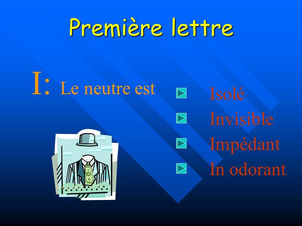 Première lettre I: Le neutre est Isolé Invisible Impédant In odorant