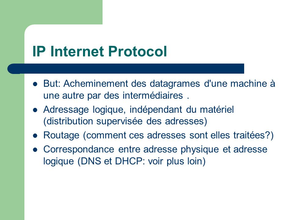 IP Internet Protocol But: Acheminement des datagrames d une machine à une autre par des intermédiaires .