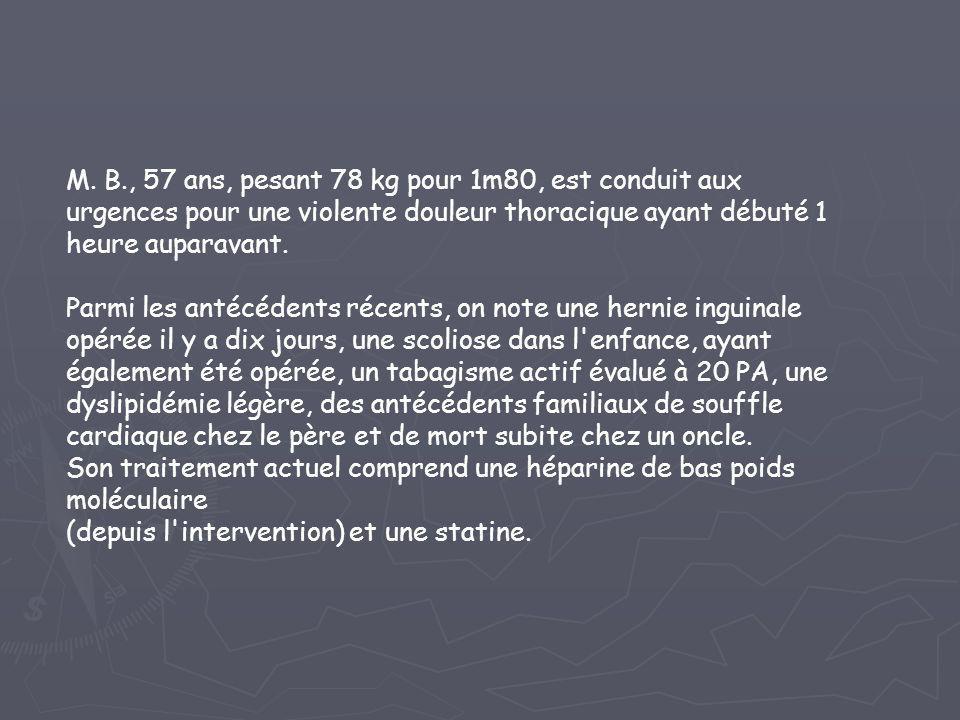 M. B., 57 ans, pesant 78 kg pour 1m80, est conduit aux urgences pour une violente douleur thoracique ayant débuté 1 heure auparavant.
