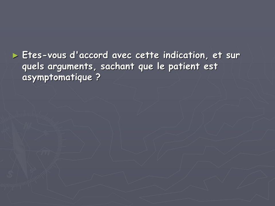 Etes-vous d accord avec cette indication, et sur quels arguments, sachant que le patient est asymptomatique