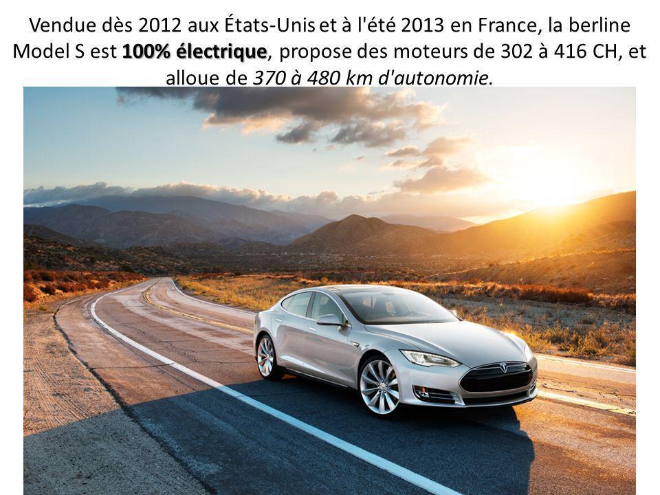 Vendue dès 2012 aux États-Unis et à l été 2013 en France, la berline Model S est 100% électrique, propose des moteurs de 302 à 416 CH, et alloue de 370 à 480 km d autonomie.