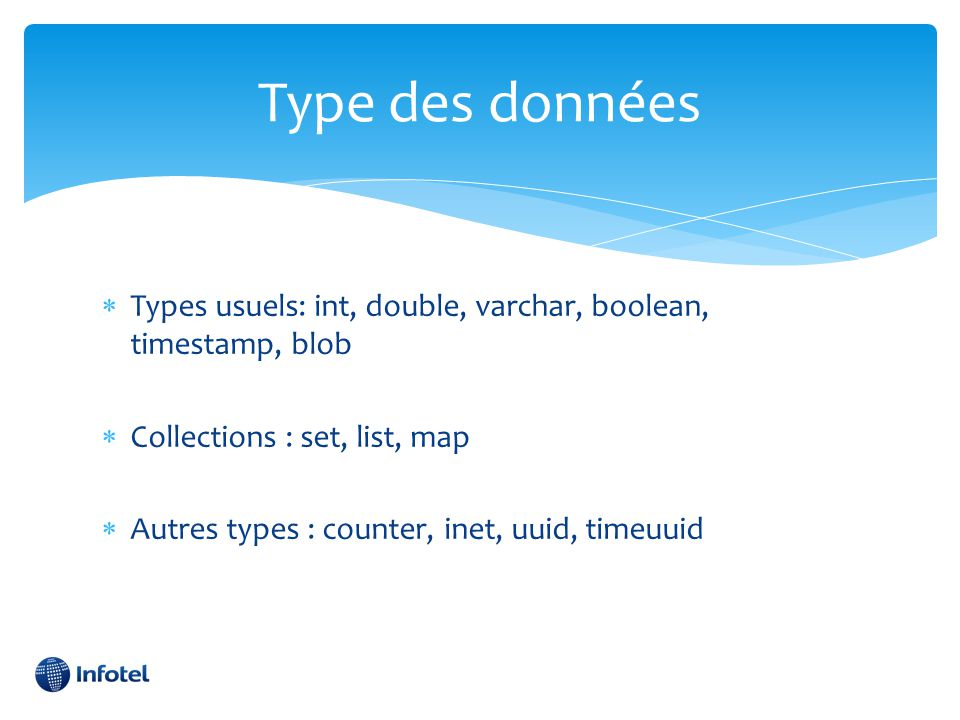 Type des données Types usuels: int, double, varchar, boolean, timestamp, blob. Collections : set, list, map.