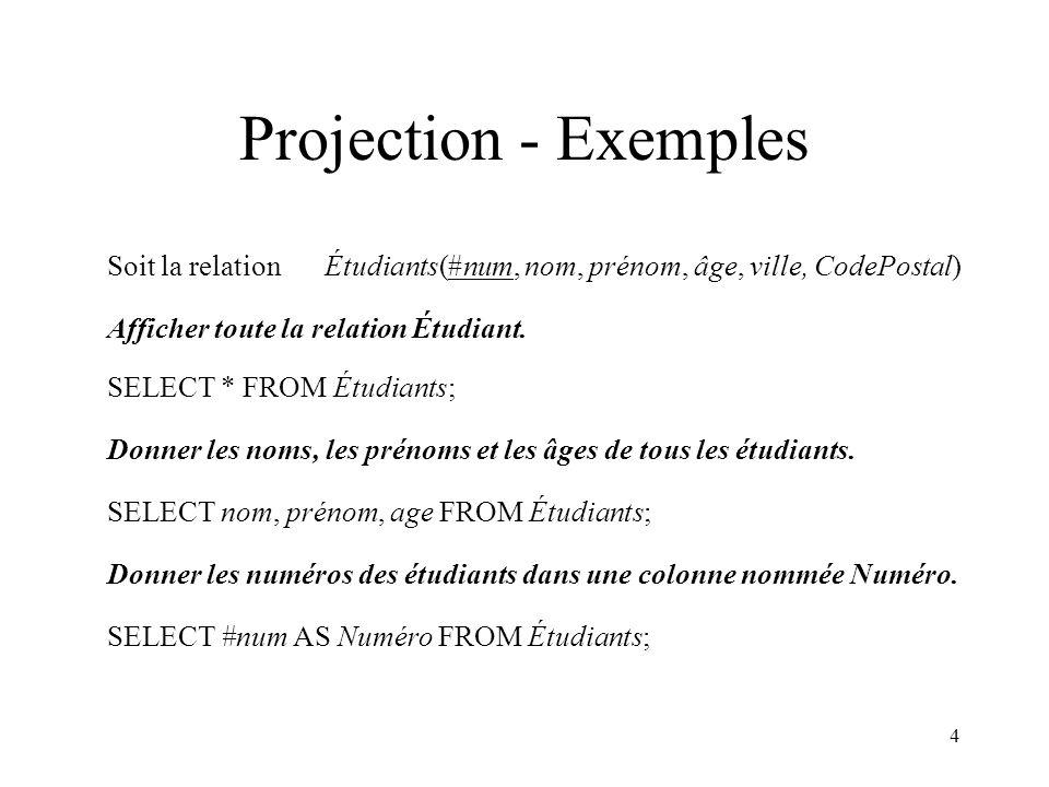 Projection - Exemples Soit la relation Étudiants(#num, nom, prénom, âge, ville, CodePostal) Afficher toute la relation Étudiant.