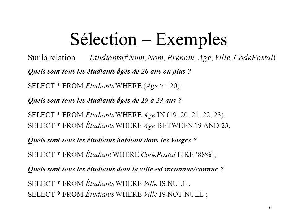 Sélection – Exemples Sur la relation Étudiants(#Num, Nom, Prénom, Age, Ville, CodePostal) Quels sont tous les étudiants âgés de 20 ans ou plus
