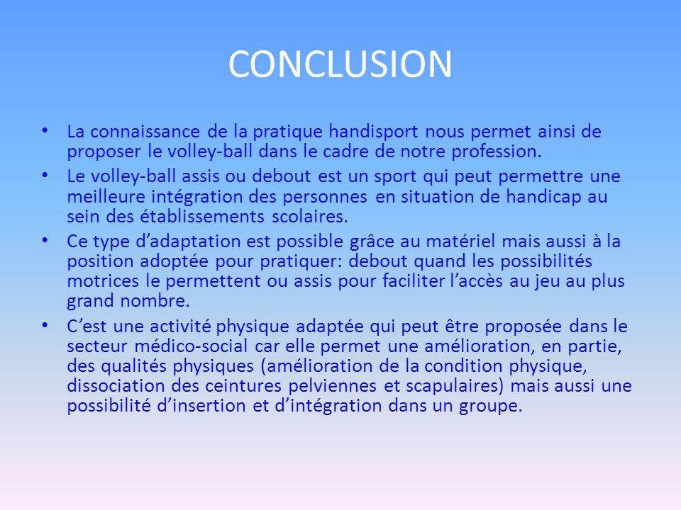 CONCLUSION La connaissance de la pratique handisport nous permet ainsi de proposer le volley-ball dans le cadre de notre profession.