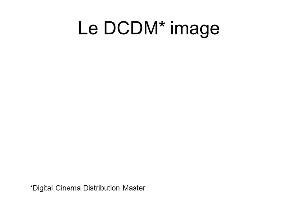 Le DCDM* image *Digital Cinema Distribution Master