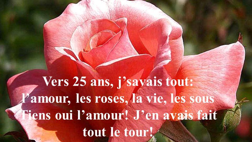 Vers 25 ans, j'savais tout: l'amour, les roses, la vie, les sous Tiens oui l'amour.