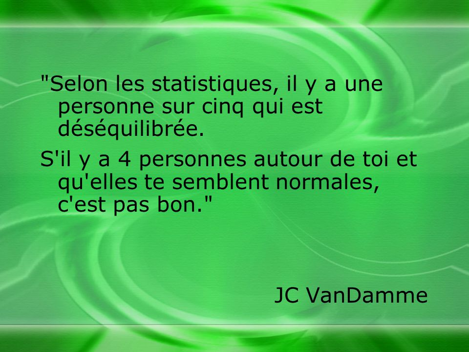 Selon les statistiques, il y a une personne sur cinq qui est déséquilibrée.
