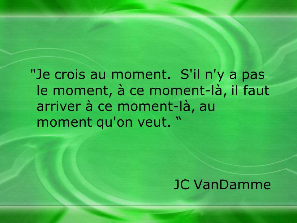 Je crois au moment. S il n y a pas le moment, à ce moment-là, il faut arriver à ce moment-là, au moment qu on veut.