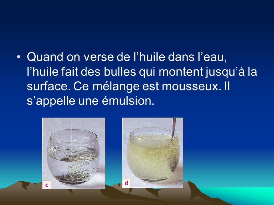 Quand on verse de l'huile dans l'eau, l'huile fait des bulles qui montent jusqu'à la surface.