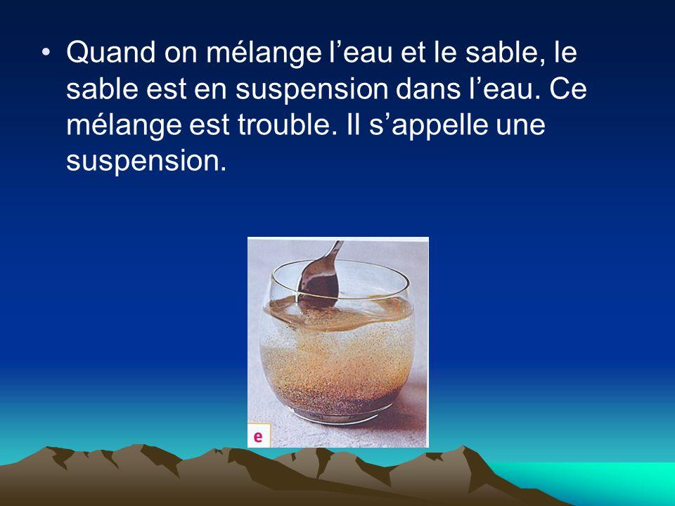 Quand on mélange l'eau et le sable, le sable est en suspension dans l'eau.