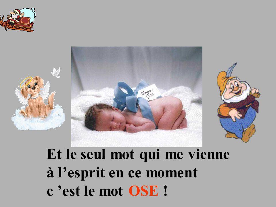 Et le seul mot qui me vienne à l'esprit en ce moment c 'est le mot OSE !